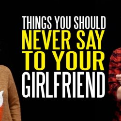 8 Things NEVER To Say To Your Girlfriend